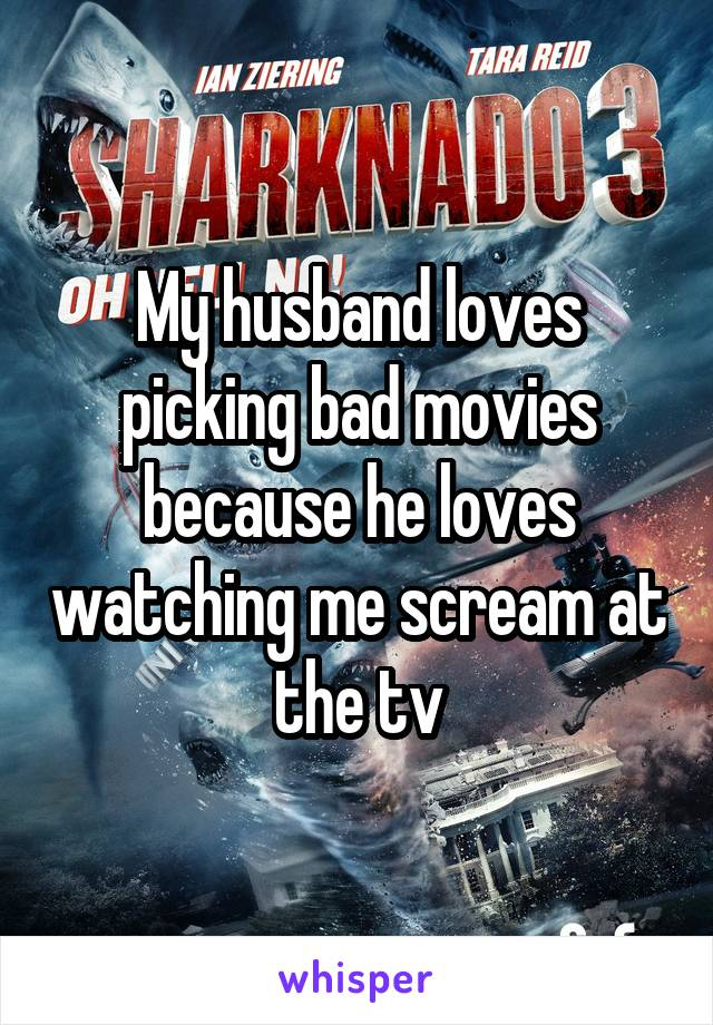 My husband loves picking bad movies because he loves watching me scream at the tv