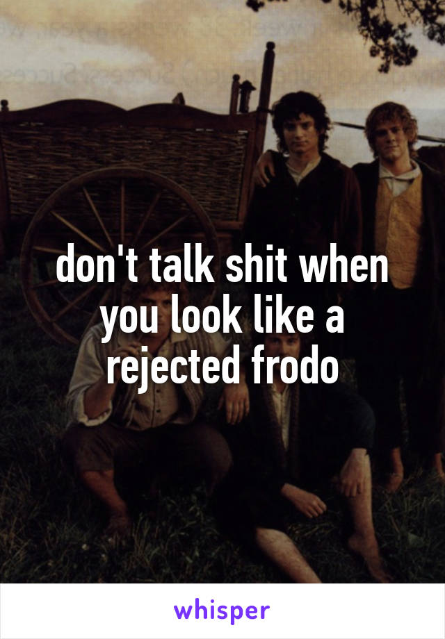 don't talk shit when you look like a rejected frodo