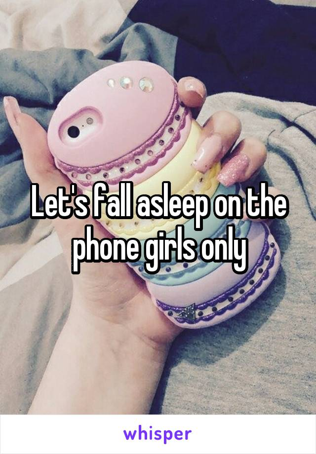 Let's fall asleep on the phone girls only