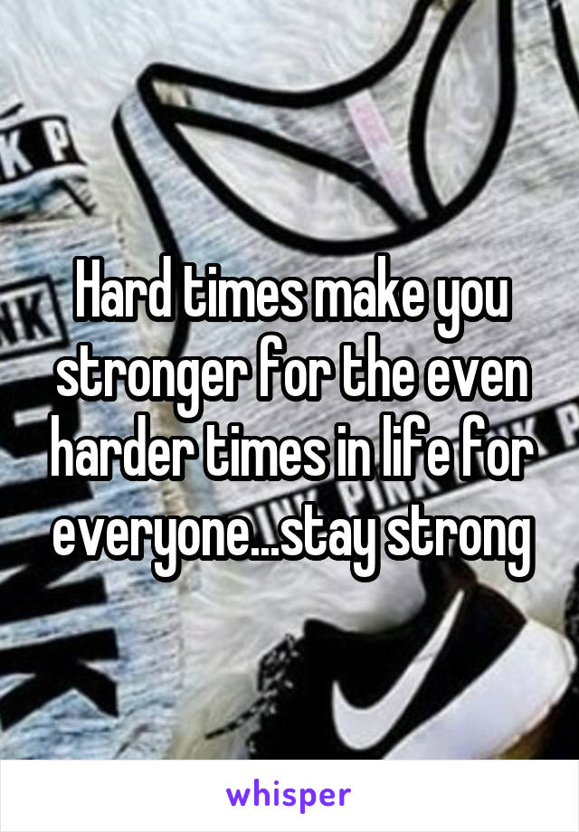 Hard times make you stronger for the even harder times in life for everyone...stay strong