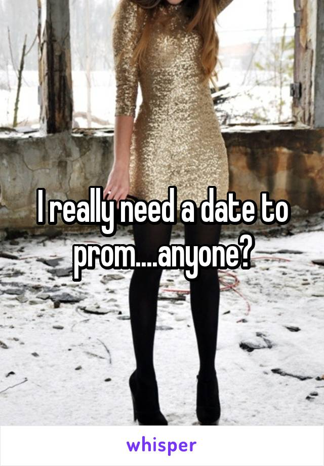I really need a date to prom....anyone?