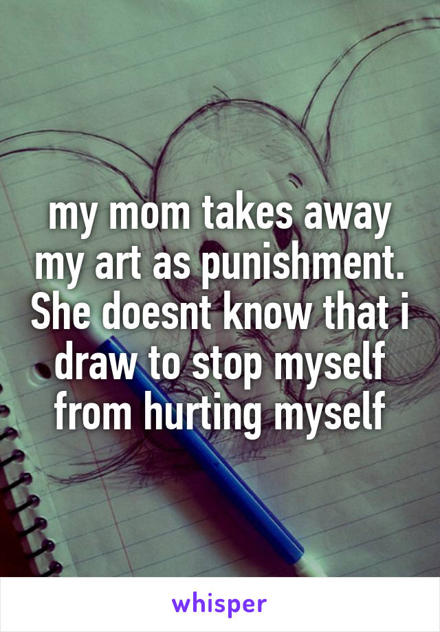 my mom takes away my art as punishment. She doesnt know that i draw to stop myself from hurting myself