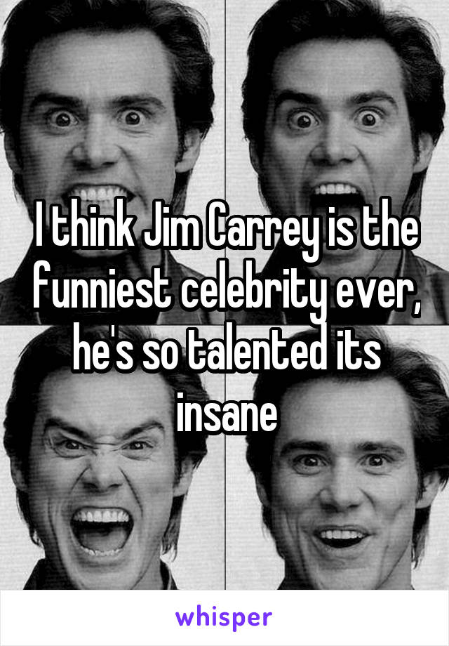 I think Jim Carrey is the funniest celebrity ever, he's so talented its insane