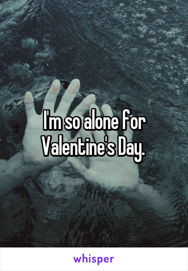 I'm so alone for Valentine's Day.