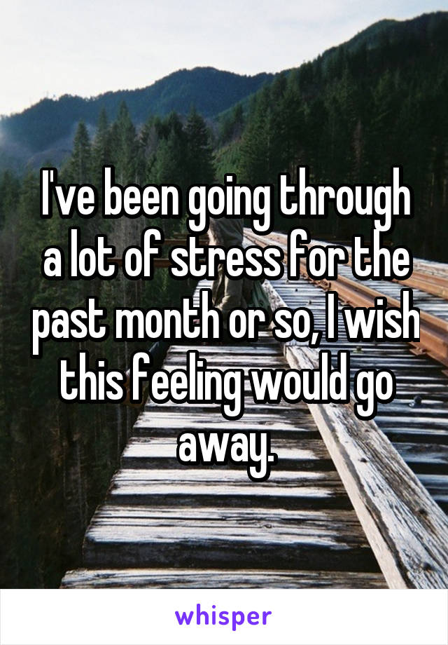 I've been going through a lot of stress for the past month or so, I wish this feeling would go away.