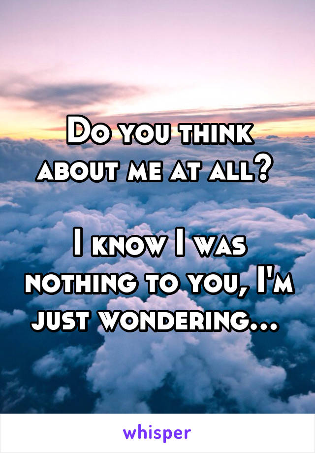Do you think about me at all?   I know I was nothing to you, I'm just wondering…