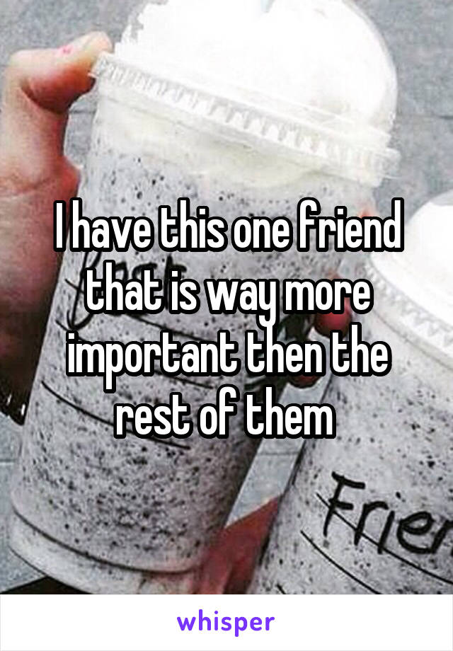 I have this one friend that is way more important then the rest of them