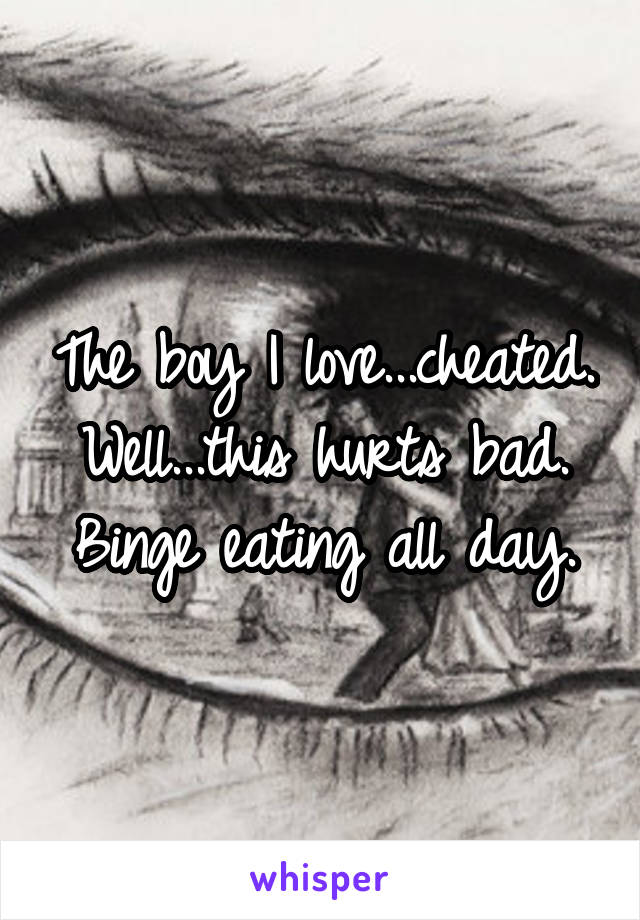 The boy I love...cheated. Well...this hurts bad. Binge eating all day.