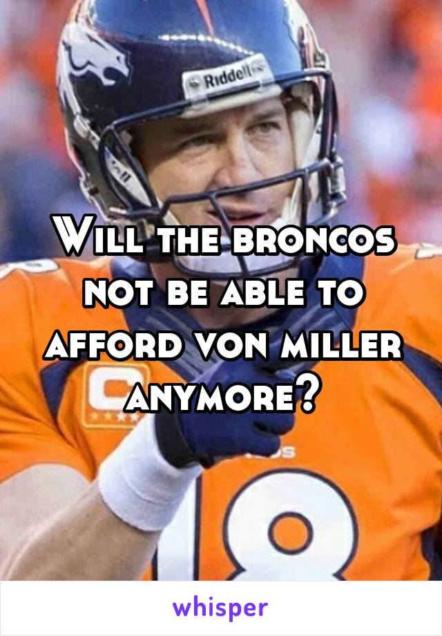 Will the broncos not be able to afford von miller anymore?