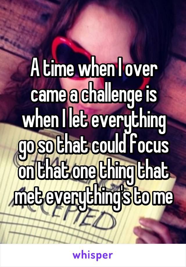A time when I over came a challenge is when I let everything go so that could focus on that one thing that met everything's to me