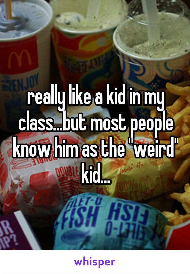 "really like a kid in my class...but most people know him as the ""weird"" kid..."