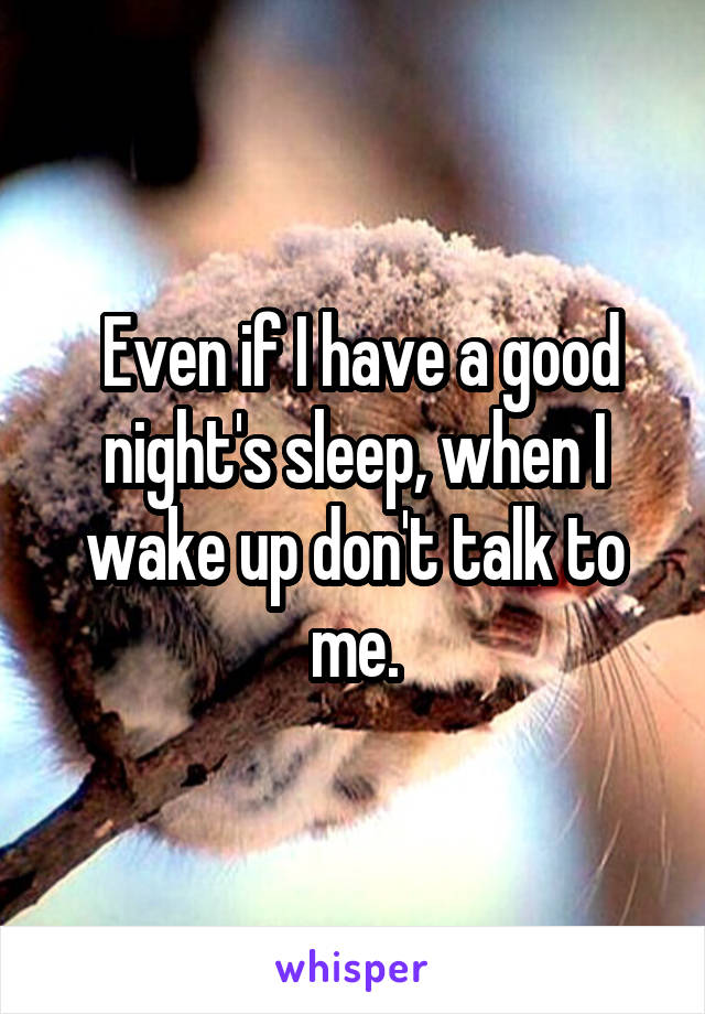 Even if I have a good night's sleep, when I wake up don't talk to me.