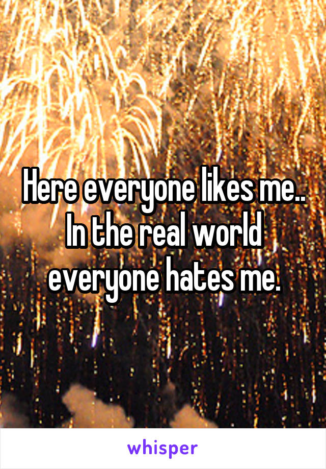 Here everyone likes me.. In the real world everyone hates me.
