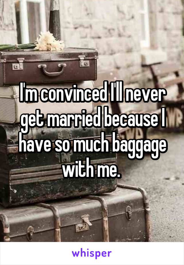 I'm convinced I'll never get married because I have so much baggage with me.