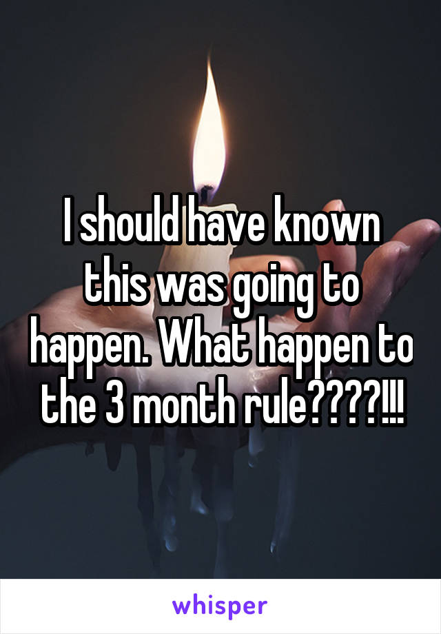 I should have known this was going to happen. What happen to the 3 month rule????!!!