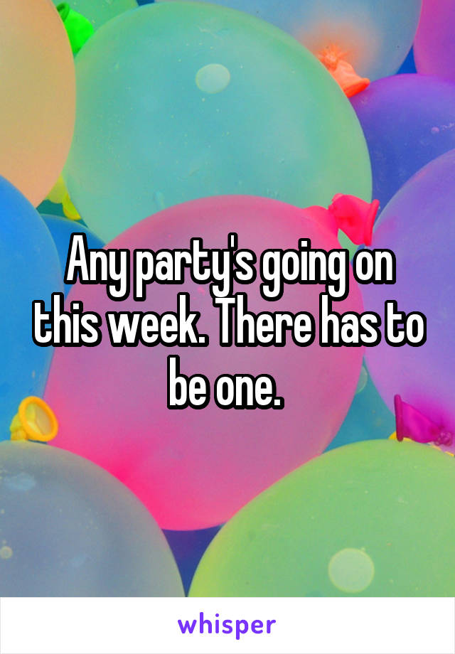 Any party's going on this week. There has to be one.