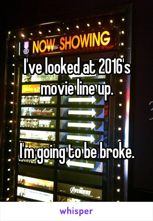 I've looked at 2016's movie line up.   I'm going to be broke.