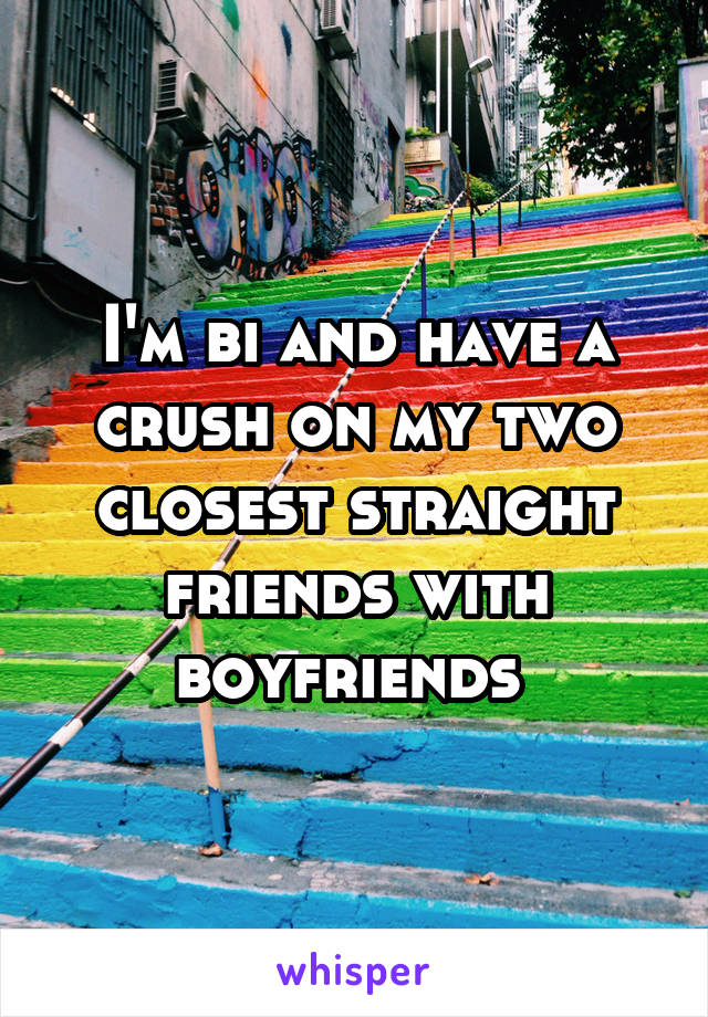 I'm bi and have a crush on my two closest straight friends with boyfriends
