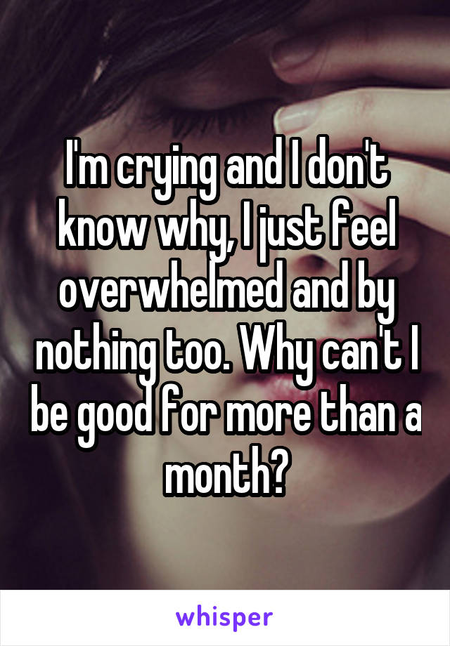 I'm crying and I don't know why, I just feel overwhelmed and by nothing too. Why can't I be good for more than a month?