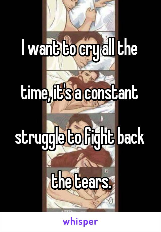 I want to cry all the   time, it's a constant   struggle to fight back   the tears.