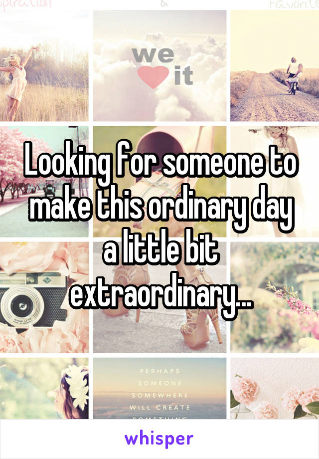 Looking for someone to make this ordinary day a little bit extraordinary...