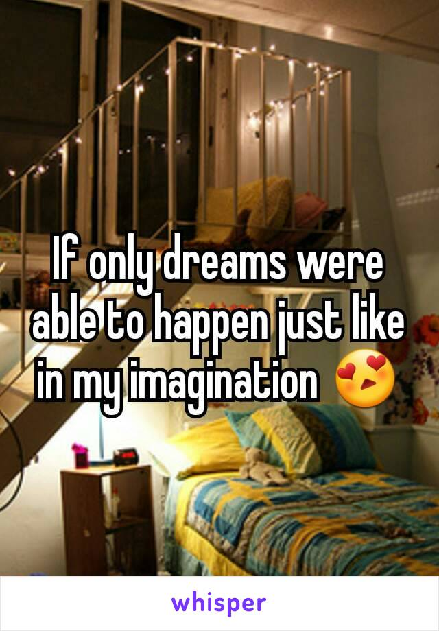 If only dreams were able to happen just like in my imagination 😍