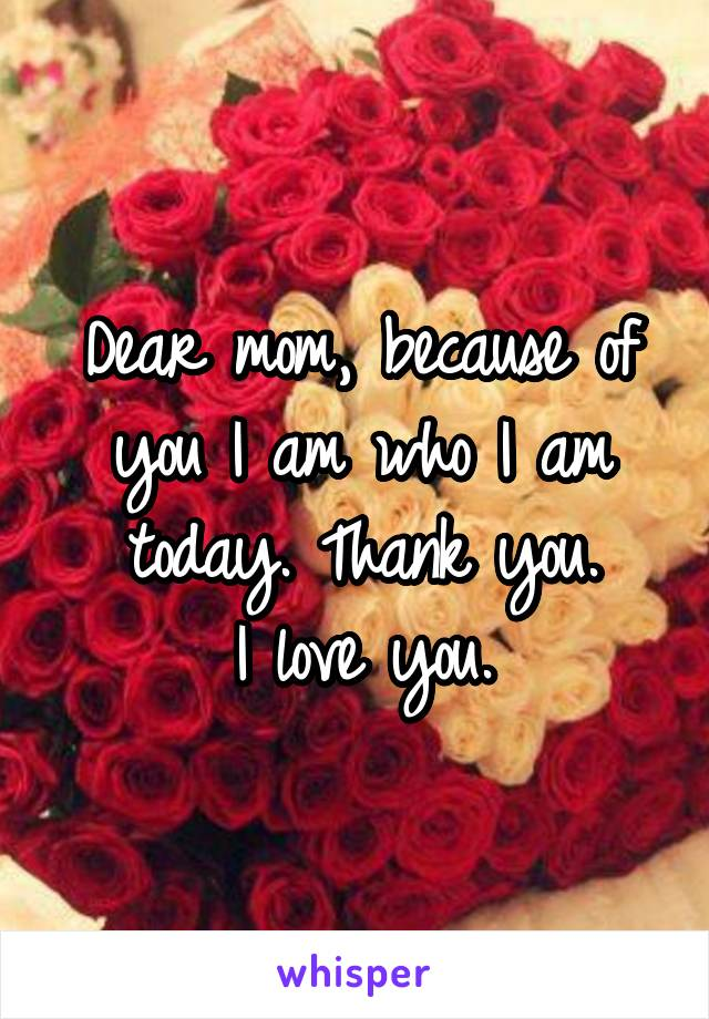 Dear mom, because of you I am who I am today. Thank you. I love you.