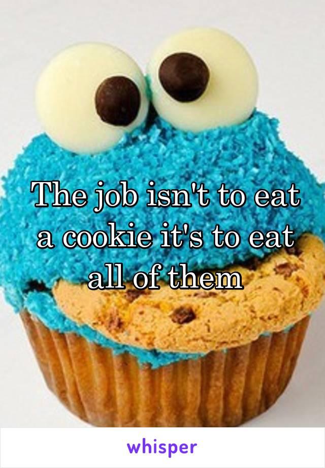 The job isn't to eat a cookie it's to eat all of them