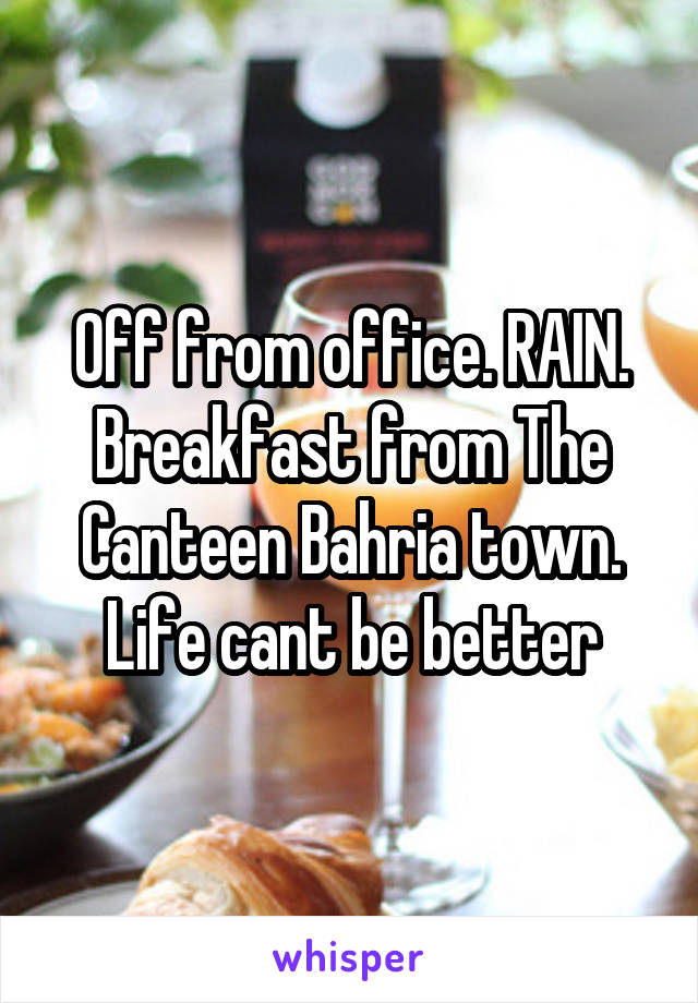 Off from office. RAIN. Breakfast from The Canteen Bahria town. Life cant be better