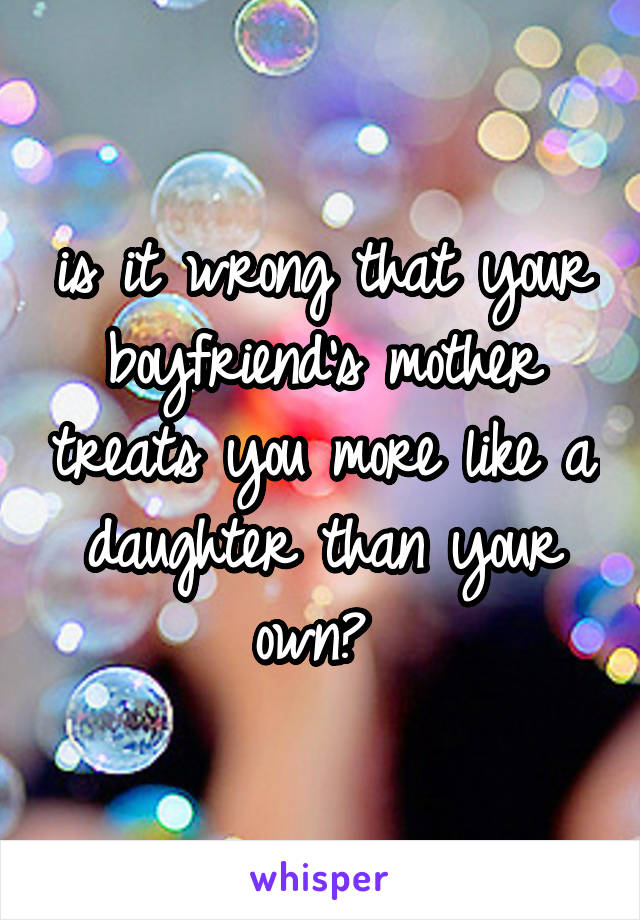 is it wrong that your boyfriend's mother treats you more like a daughter than your own?
