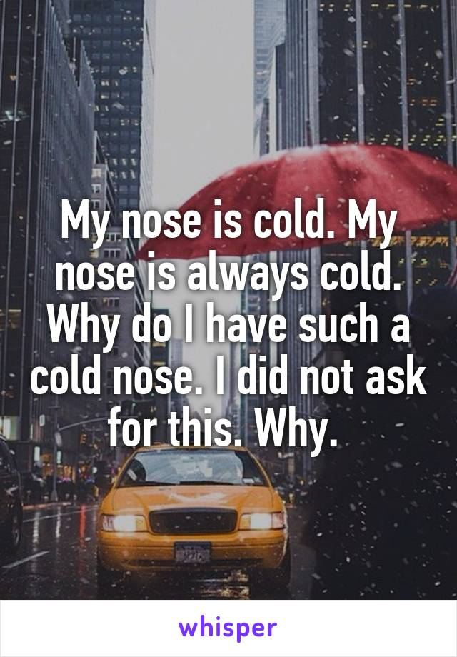 My nose is cold. My nose is always cold. Why do I have such a cold nose. I did not ask for this. Why.