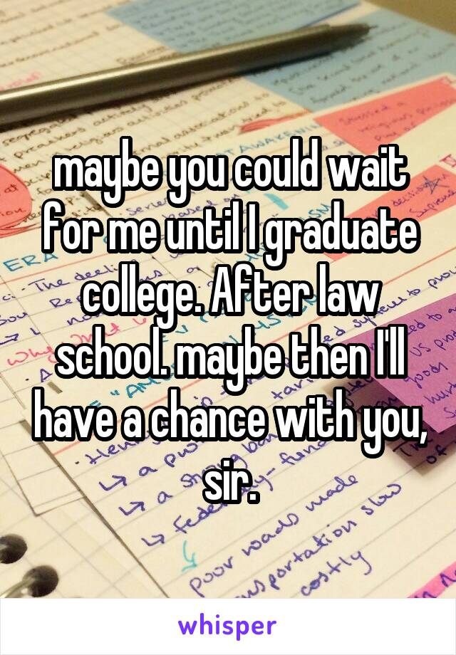 maybe you could wait for me until I graduate college. After law school. maybe then I'll have a chance with you, sir.