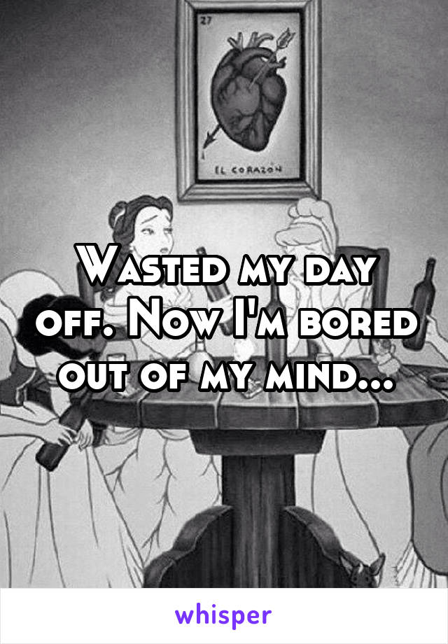 Wasted my day off. Now I'm bored out of my mind...