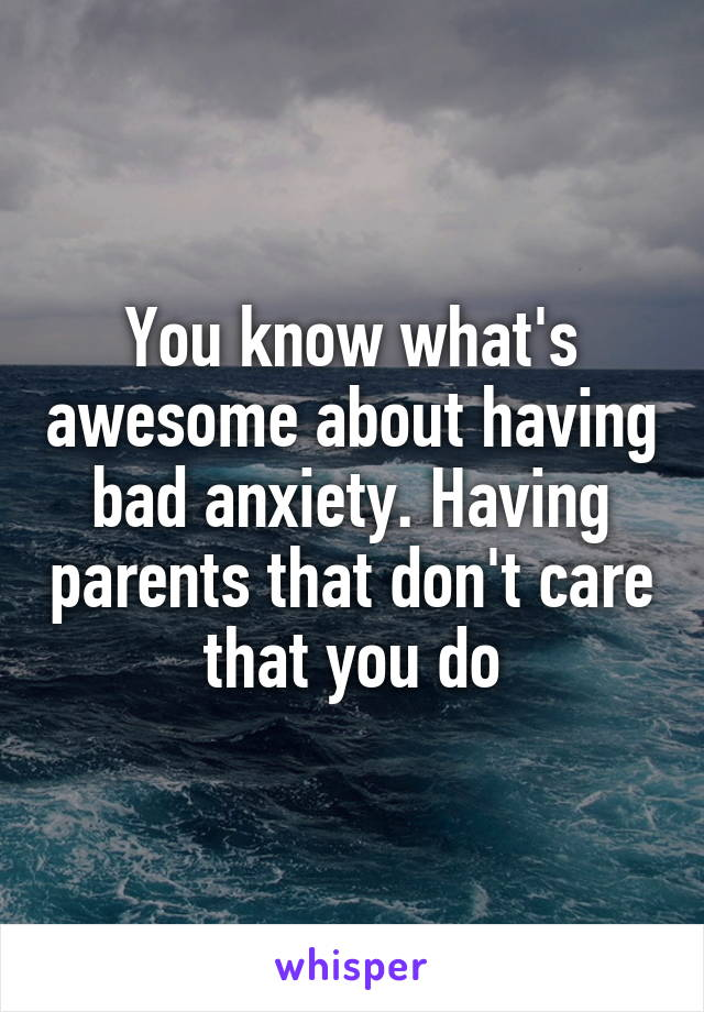 You know what's awesome about having bad anxiety. Having parents that don't care that you do