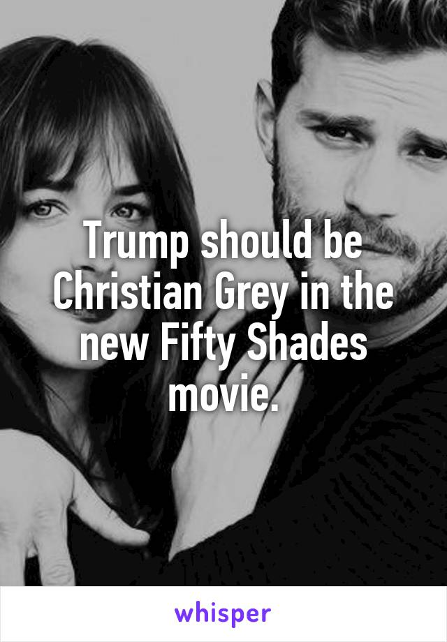 Trump should be Christian Grey in the new Fifty Shades movie.