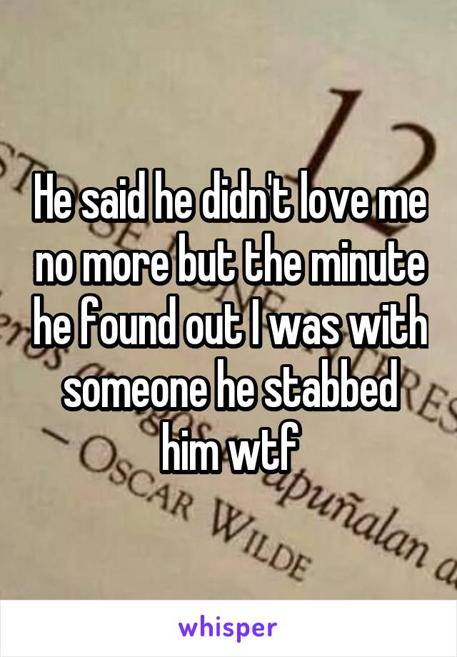 He said he didn't love me no more but the minute he found out I was with someone he stabbed him wtf