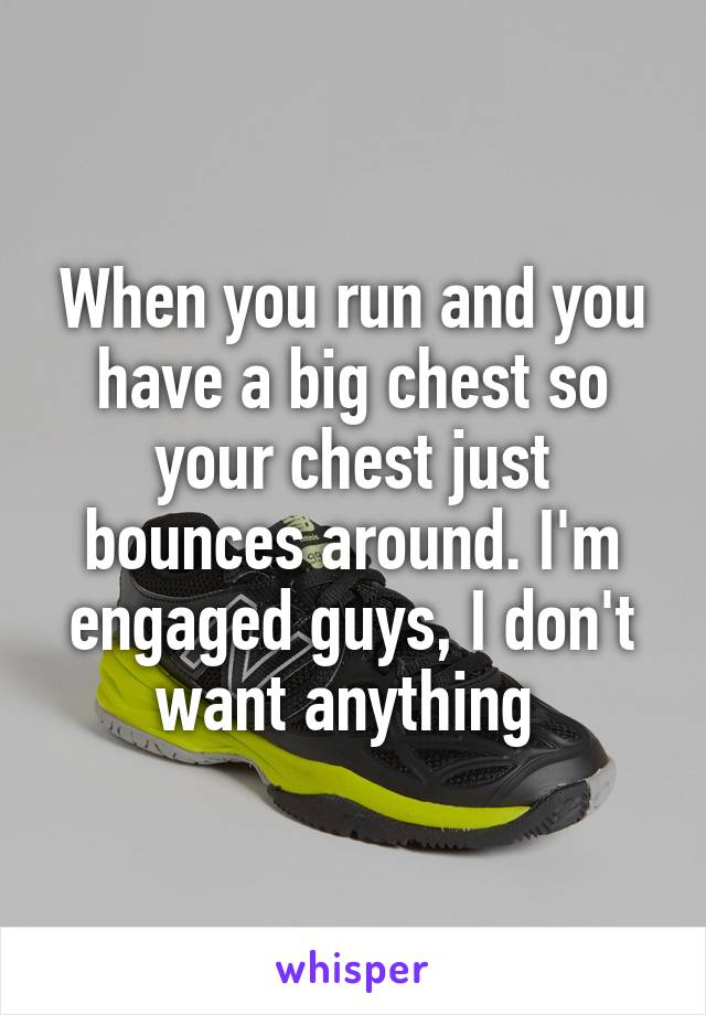 When you run and you have a big chest so your chest just bounces around. I'm engaged guys, I don't want anything
