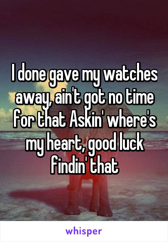 I done gave my watches away, ain't got no time for that Askin' where's my heart, good luck findin' that