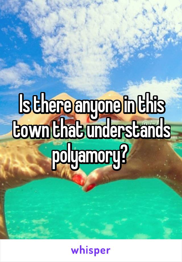 Is there anyone in this town that understands polyamory?