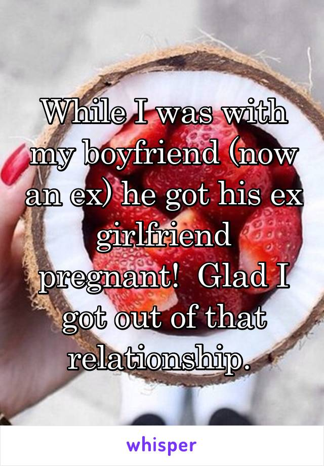While I was with my boyfriend (now an ex) he got his ex girlfriend pregnant!  Glad I got out of that relationship.