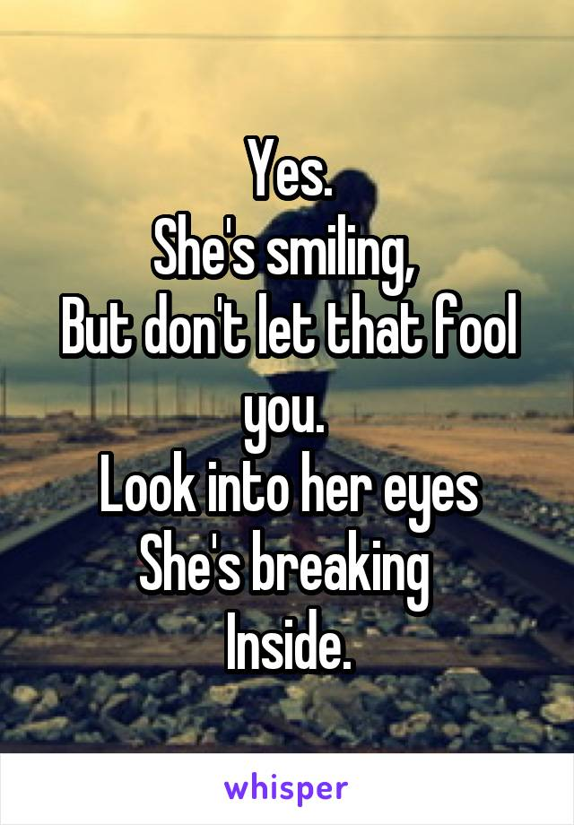 Yes. She's smiling,  But don't let that fool you.  Look into her eyes She's breaking  Inside.