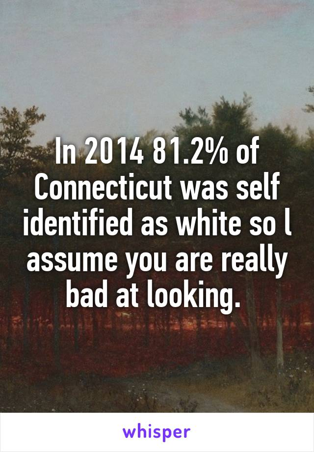In 2014 81.2% of Connecticut was self identified as white so l assume you are really bad at looking.