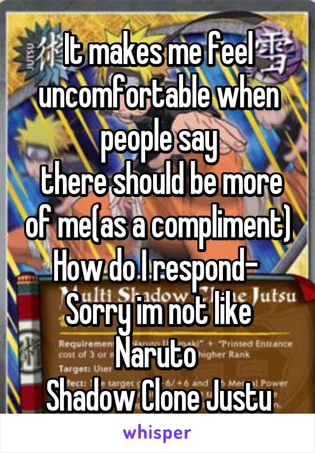 It makes me feel uncomfortable when people say  there should be more of me(as a compliment) How do I respond-  Sorry im not like Naruto  Shadow Clone Justu