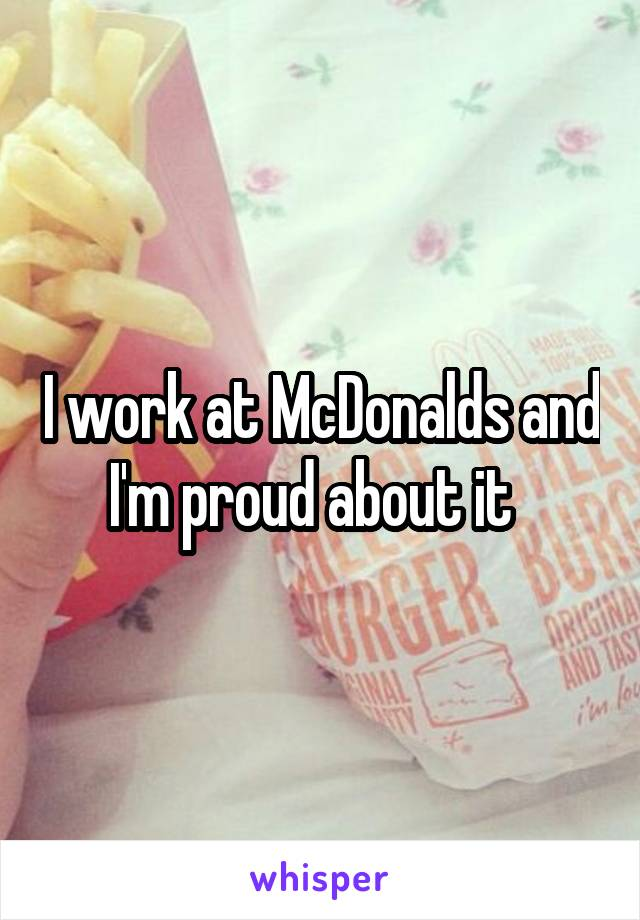 I work at McDonalds and I'm proud about it