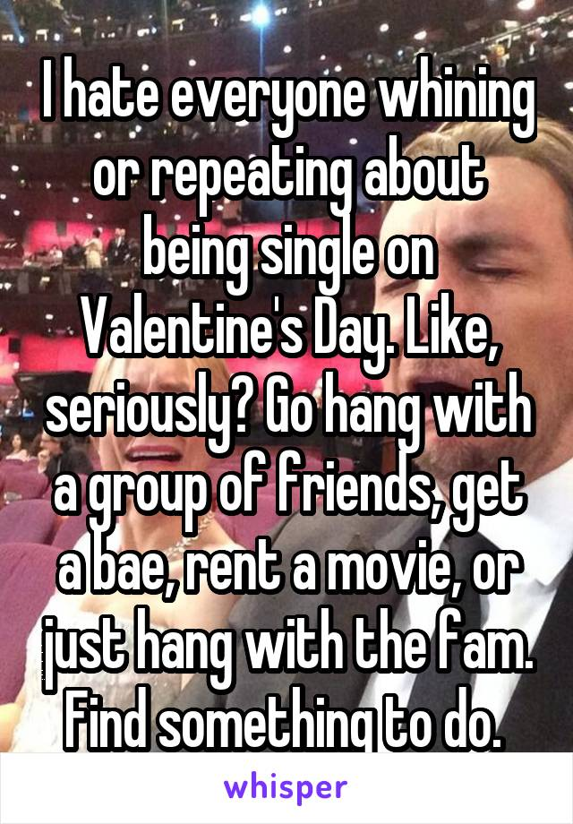 I hate everyone whining or repeating about being single on Valentine's Day. Like, seriously? Go hang with a group of friends, get a bae, rent a movie, or just hang with the fam. Find something to do.