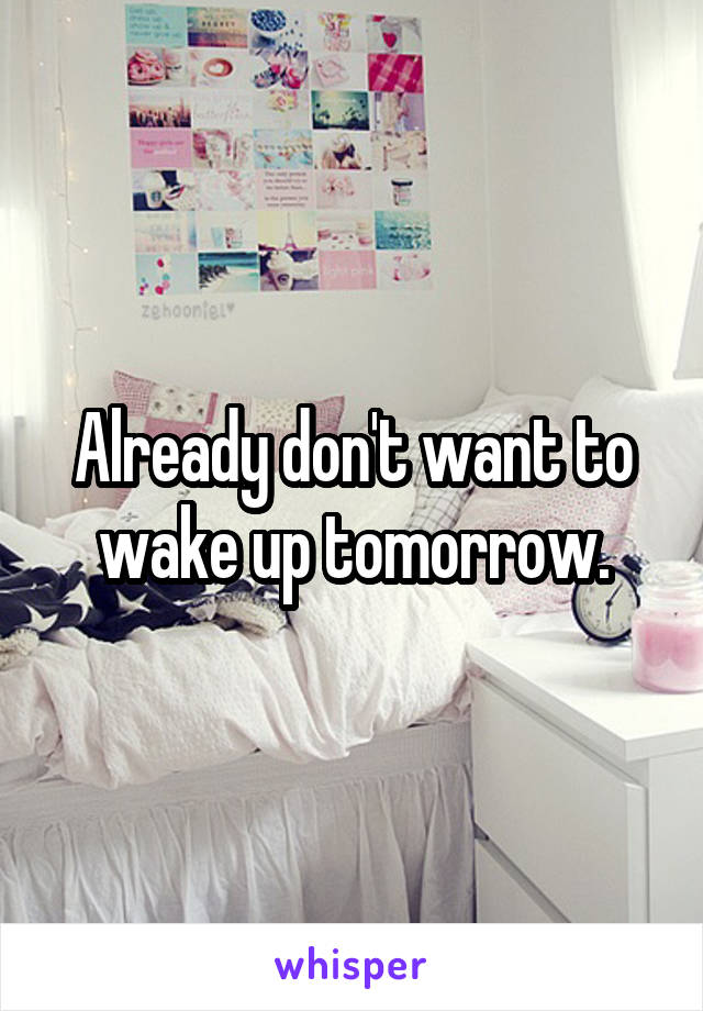 Already don't want to wake up tomorrow.