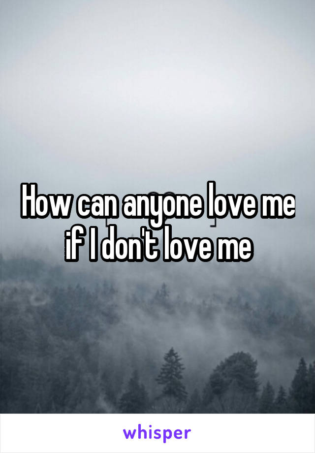 How can anyone love me if I don't love me