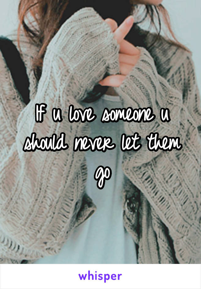 If u love someone u should never let them go