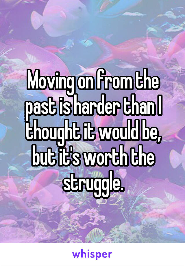 Moving on from the past is harder than I thought it would be, but it's worth the struggle.