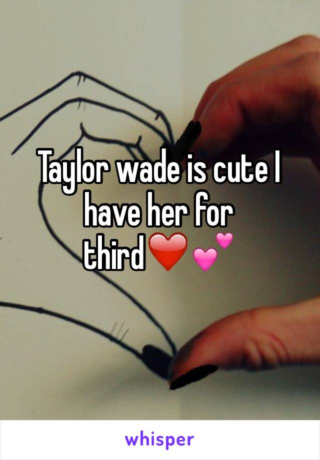 Taylor wade is cute I have her for third❤️💕
